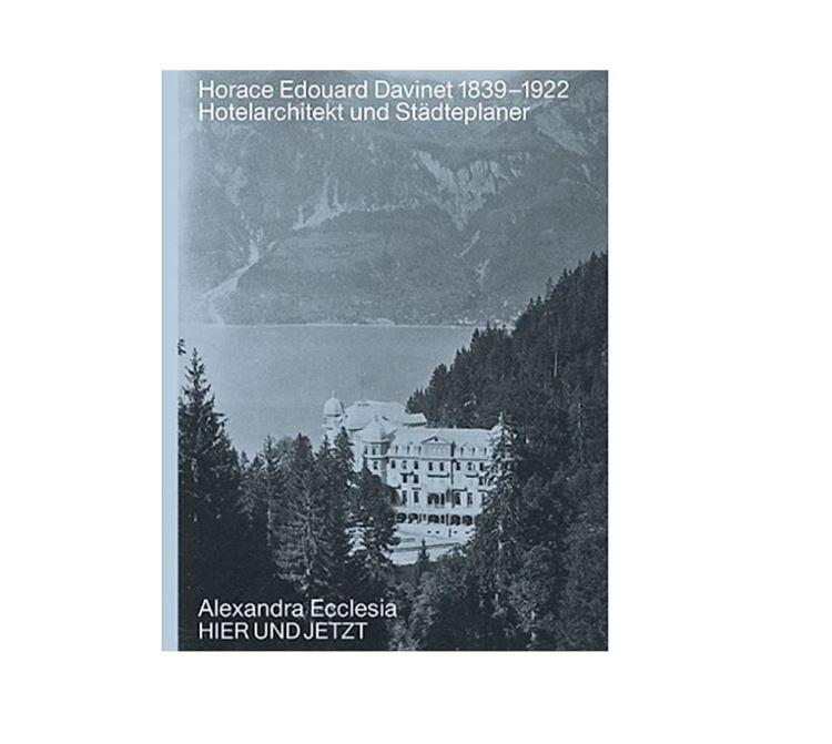 Lebenswerk: Horace Edouard Davinet 1839-1922 Hotelarchitekt und Städteplaner Autor: Alexandra Ecclesia